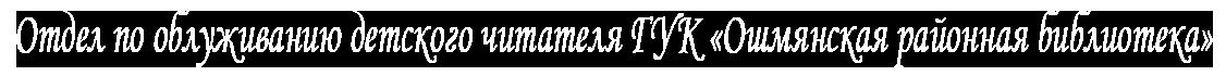 Отдел по облуживанию детского читателя ГУК «Ошмянская районная библиотека»